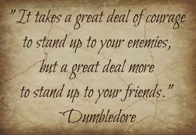 Courage- it take a great deal of bravery to stand up to your enemies and friends-Dumbledore_Harry Potter